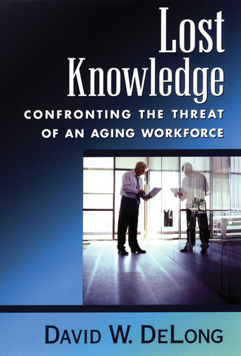Lost Knowledge: Confronting the Threat of an Aging Workforce by David DeLong